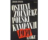 Szczegóły książki OSTATNI ŻOŁNIERZ POLSKI KAMPANII 1939 ROKU