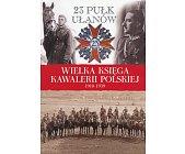 Szczegóły książki WIELKA KSIĘGA KAWALERII POLSKIEJ 1918-1939 - TOM 26 - 23 PUŁK UŁANÓW