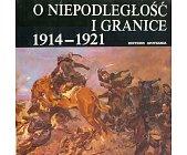 Szczegóły książki O NIEPODLEGŁOŚĆ I GRANICE 1914 - 1921