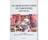Szczegóły książki OD ARMII KOMPUTOWEJ DO NARODOWEJ (XVI - XX W.)