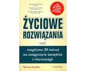 Szczegóły książki ŻYCIOWE ROZWIĄZANIA CZYLI MAGICZNE 30 MINUT NA OSIĄGNIĘCIE SZCZĘŚCIA...