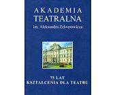 Szczegóły książki AKADEMIA TEATRALNA IM. ALEKSANDRA ZELWEROWICZA. 75 LAT KSZTAŁCENIA....