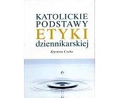 Szczegóły książki KATOLICKIE PODSTAWY ETYKI DZIENNIKARSKIEJ