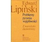 Szczegóły książki PROBLEMY, PYTANIA, WĄTPLIWOŚCI Z WARSZTATU EKONOMISTY