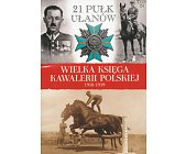 Szczegóły książki WIELKA KSIĘGA KAWALERII POLSKIEJ 1918-1939 - TOM 24 - 21 PUŁK UŁANÓW