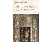 Szczegóły książki MIASTO JAK BRYLANT... - KSIĘGA CYTATÓW O LWOWIE