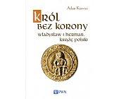 Szczegóły książki KRÓL BEZ KORONY. WŁADYSŁAW I HERMAN, KSIĄŻĘ POLSKI.