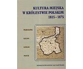 Szczegóły książki KULTURA MIEJSKA W KRÓLESTWIE POLSKIM 1815 - 1875
