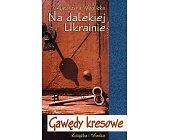 Szczegóły książki NA DALEKIEJ UKRAINIE - GAWĘDY KRESOWE