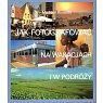 Szczegóły książki JAK FOTOGRAFOWAĆ NA WAKACJACH I W PODRÓŻY