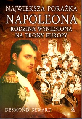 NAJWIĘKSZA PORAŻKA NAPOLEONA. RODZINA WYNIESIONA NA TRONY EUROPY