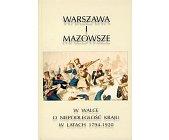 Szczegóły książki WARSZAWA I MAZOWSZE W WALCE O NIEPODLEGŁOŚĆ KRAJU W LATACH 1794-1920