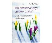 Szczegóły książki JAK PRZEZWYCIĘŻYĆ SMUTEK ŻYCIA? DUCHOWE SPOJRZENIE NA DEPRESJĘ