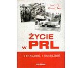 Szczegóły książki ŻYCIE W PRL I STRASZNIE I ŚMIESZNIE