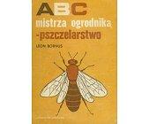 Szczegóły książki ABC MISTRZA OGRODNIKA - PSZCZELARSTWO