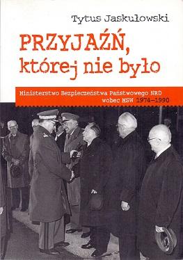 PRZYJAŹŃ, KTÓREJ NIE BYŁO. MINISTERSTWO BEZPIECZEŃSTWA NARODOWEGO NRD WOBEC MSW 1974-1990.