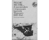 Szczegóły książki PEŁNIĆ SŁUŻBĘ... Z PAMIĘTNIKÓW I WSPOMNIEŃ HARCEREK WARSZAWY 1939-1945