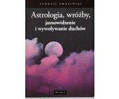 Szczegóły książki ASTROLOGIA, WRÓŻBY, JASNOWIDZENIE I WYWOŁYWANIE DUCHÓW