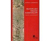 Szczegóły książki PROTOPLAŚCI KSIĄŻĄT RADZIWIŁŁÓW. DZIEJE MITU I MEANDRY HISTORIOGRAFII