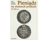 Szczegóły książki PIENIĄDZ NA ZIEMIACH POLSKICH X-XX W.