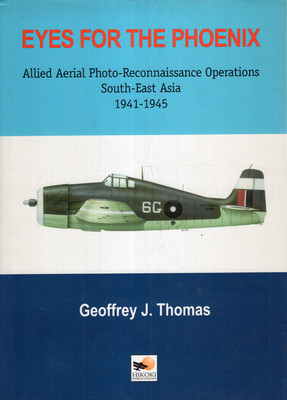 EYES FOR THE PHOENIX: ALLIED AERIAL PHOTO-RECONNAISSANCE OPERATIONS, SOUTH-EAST ASIA 1941-1945