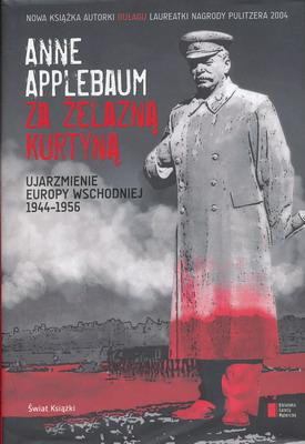ZA ŻELAZNĄ KURTYNĄ - UJARZMIENIE EUROPY WSCHODNIEJ 1944-1956