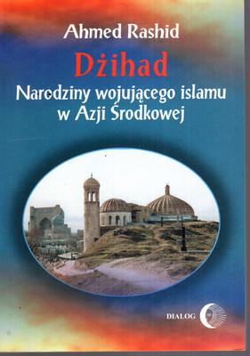 DŻIHAD - NARODZINY WOJUJĄCEGO ISLAMU W AZJI ŚRODKOWEJ