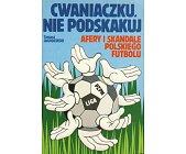 Szczegóły książki CWANIACZKU NIE PODSKAKUJ - AFERY I SKANDALE POLSKIEGO FUTBOLU
