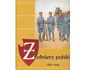 Szczegóły książki ŻOŁNIERZ POLSKI - UBIÓR, UZBROJENIE I OPORZĄDZENIE 1832-1939