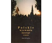 Szczegóły książki POLSKIE WYZWANIA NASZEGO CZASU. ANTOLOGIA