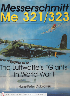 "MESSERSCHMITT ME 321/323: THE LUFTWAFFE'S ""GIANTS"" IN WORLD WAR II (A SCHIFFER MILITARY HISTORY BOOK)"