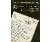 Szczegóły książki BIAŁOSTOCCZYZNA 1944 - 1945 W DOKUMENTACH PODZIEMIA I OFICJALNYCH WŁADZ