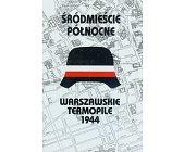 Szczegóły książki WARSZAWSKIE TERMOPILE 1944 - ŚRÓDMIEŚCIE PÓŁNOCNE