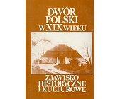 Szczegóły książki DWÓR POLSKI W XIX WIEKU - ZJAWISKO HISTORYCZNE I KULTUROWE