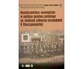 Szczegóły książki BEZPIECZEŃSTWO WEWNĘTRZNE W POLITYCE PAŃSTWA POLSKIEGO NA ZIEMIACH PÓŁNOCNO-WSCHODNICH II RZECZYPOSPOLITEJ