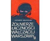 Szczegóły książki ŻOŁNIERZE ŁĄCZNOŚCI WALCZĄCEJ WARSZAWY