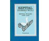 Szczegóły książki SZPITAL DOBREJ WOLI - SZPITAL WOLSKI 1939 - 1945