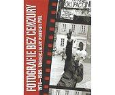 Szczegóły książki FOTOGRAFIE BEZ CENZURY. 1976 - 1989 NIEOFICJALNY PORTRET PRL