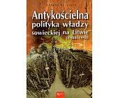Szczegóły książki ANTYKOŚCIELNA POLITYKA WŁADZY SOWIECKIEJ NA LITWIE (1944-1990)