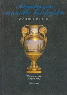 ARTYSTYCZNA CERAMIKA EUROPEJSKA W ZBIORACH POLSKICH