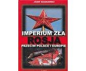 Szczegóły książki IMPERIUM ZŁA, ROSJA PRZECIW POLSCE I EUROPIE