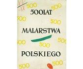 Szczegóły książki 500 LAT MALARSTWA POLSKIEGO