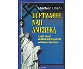 Szczegóły książki LUFTWAFFE NAD AMERYKĄ. TAJNE PLANY ZBOMBARDOWANIA USA W II WOJNIE ŚWIATOWEJ