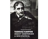 Szczegóły książki TADEUSZ KANTOR. MIĘDZY ŚMIETNIKIEM A WIECZNOŚCIĄ