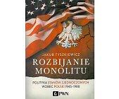 Szczegóły książki ROZBIJANIE MONOLITU. POLITYKA STANÓW ZJEDNOCZONYCH WOBEC POLSKI 1945-1988.