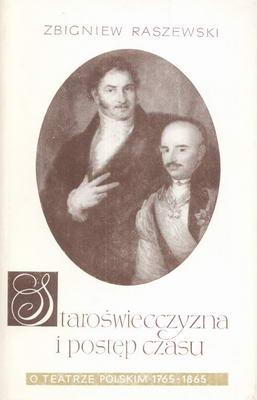 STAROŚWIECCZYZNA I POSTĘP CZASU - O TEATRZE POLSKIM 1765-1865