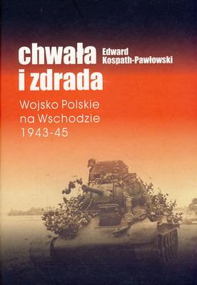 CHWAŁA I ZDRADA. WOJSKO POLSKIE NA WSCHODZIE 1943-45