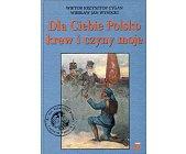 Szczegóły książki DLA CIEBIE POLSKO KREW I CZYNY MOJE