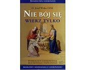 Szczegóły książki NIE BÓJ SIĘ WIERZ TYLKO