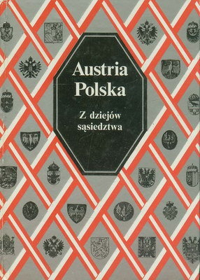 AUSTRIA - POLSKA. Z DZIEJÓW SĄSIEDZTWA